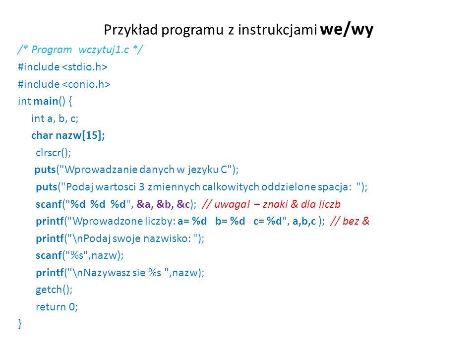 Przykład programu z instrukcjami we/wy /* Program wczytuj1.c */ #include int main() { int a, b, c; char nazw[15]; clrscr(); puts( Wprowadzanie danych w jezyku C ); puts( Podaj wartosci 3 zmiennych calkowitych oddzielone spacja: ); scanf( %d %d %d , &a, &b, &c); // uwaga.