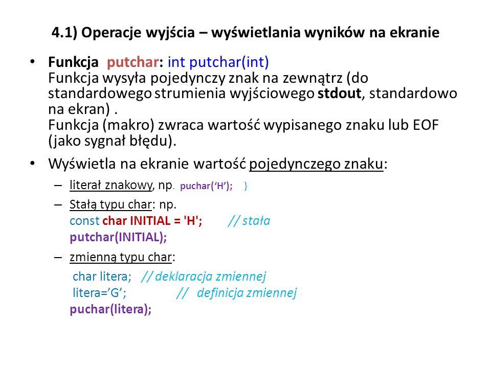 4.1) Operacje wyjścia – wyświetlania wyników na ekranie Funkcja putchar: int putchar(int) Funkcja wysyła pojedynczy znak na zewnątrz (do standardowego