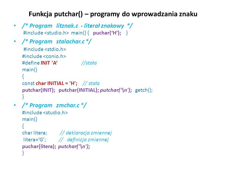 Funkcja putchar() – programy do wprowadzania znaku /* Program litznak.c - literał znakowy */ #include main() { puchar(H); } /* Program stalachar.c */ #include #include #define INIT A //stała main() { const char INITIAL = H ; // stała putchar(INIT); putchar(INITIAL); putchar( \n ); getch(); } /* Program zmchar.c */ #include main() { char litera; // deklaracja zmiennej litera=G; // definicja zmiennej puchar(litera); putchar( \n ); }