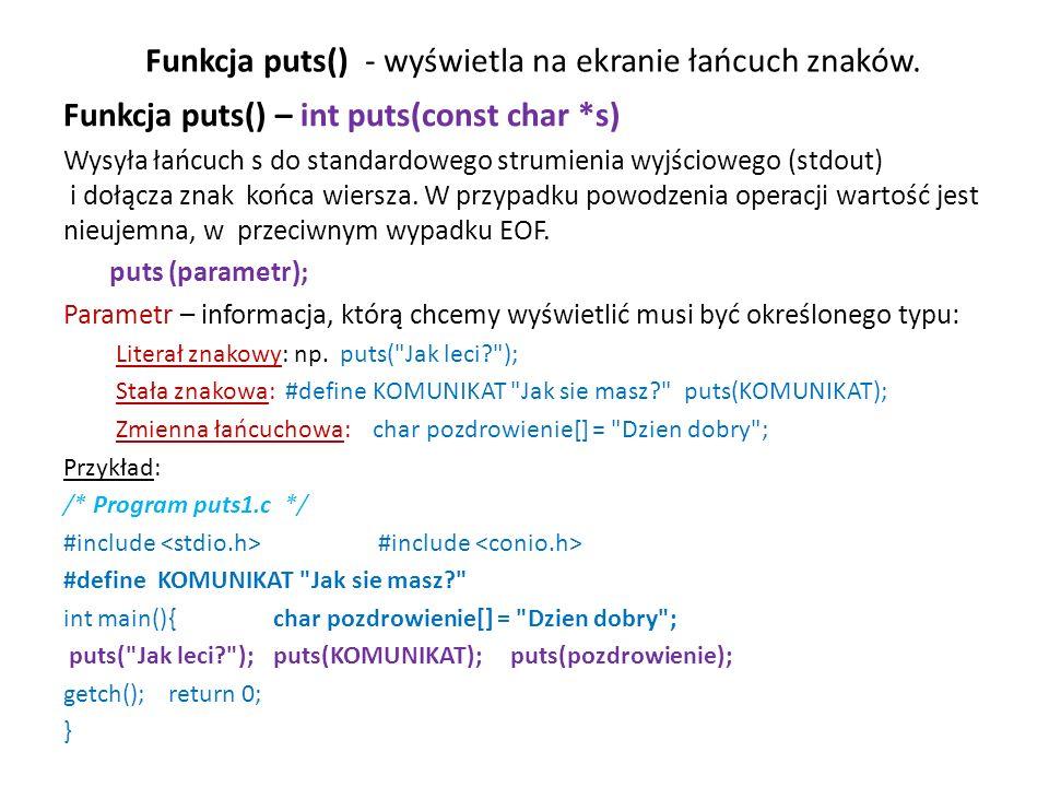 Funkcja puts() - wyświetla na ekranie łańcuch znaków. Funkcja puts() – int puts(const char *s) Wysyła łańcuch s do standardowego strumienia wyjścioweg