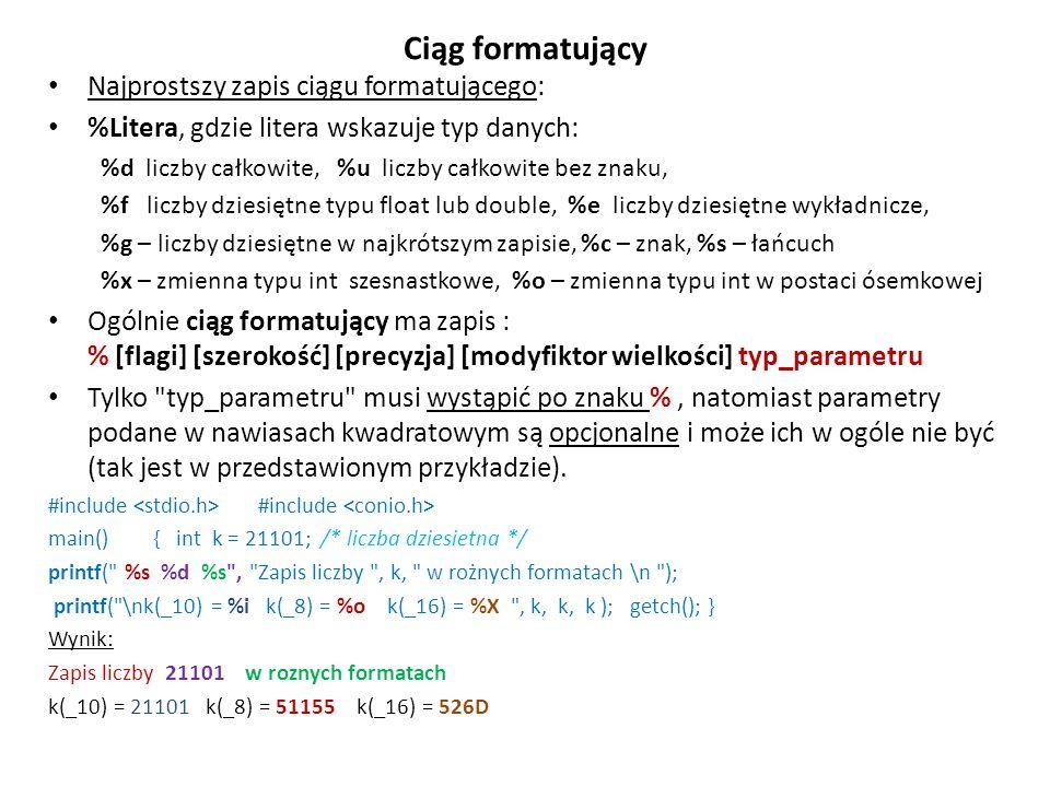 Ciąg formatujący Najprostszy zapis ciągu formatującego: %Litera, gdzie litera wskazuje typ danych: %d liczby całkowite, %u liczby całkowite bez znaku, %f liczby dziesiętne typu float lub double, %e liczby dziesiętne wykładnicze, %g – liczby dziesiętne w najkrótszym zapisie, %c – znak, %s – łańcuch %x – zmienna typu int szesnastkowe, %o – zmienna typu int w postaci ósemkowej Ogólnie ciąg formatujący ma zapis : % [flagi] [szerokość] [precyzja] [modyfiktor wielkości] typ_parametru Tylko typ_parametru musi wystąpić po znaku %, natomiast parametry podane w nawiasach kwadratowym są opcjonalne i może ich w ogóle nie być (tak jest w przedstawionym przykładzie).