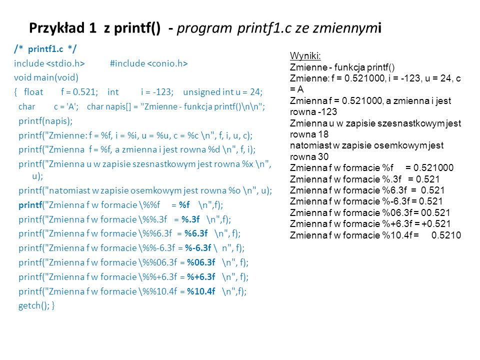 Przykład 1 z printf() - program printf1.c ze zmiennymi /* printf1.c */ include #include void main(void) { float f = 0.521; int i = -123; unsigned int
