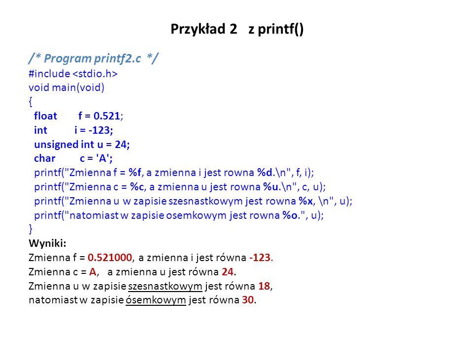 Przykład 2 z printf() /* Program printf2.c */ #include void main(void) { float f = 0.521; int i = -123; unsigned int u = 24; char c = 'A'; printf(