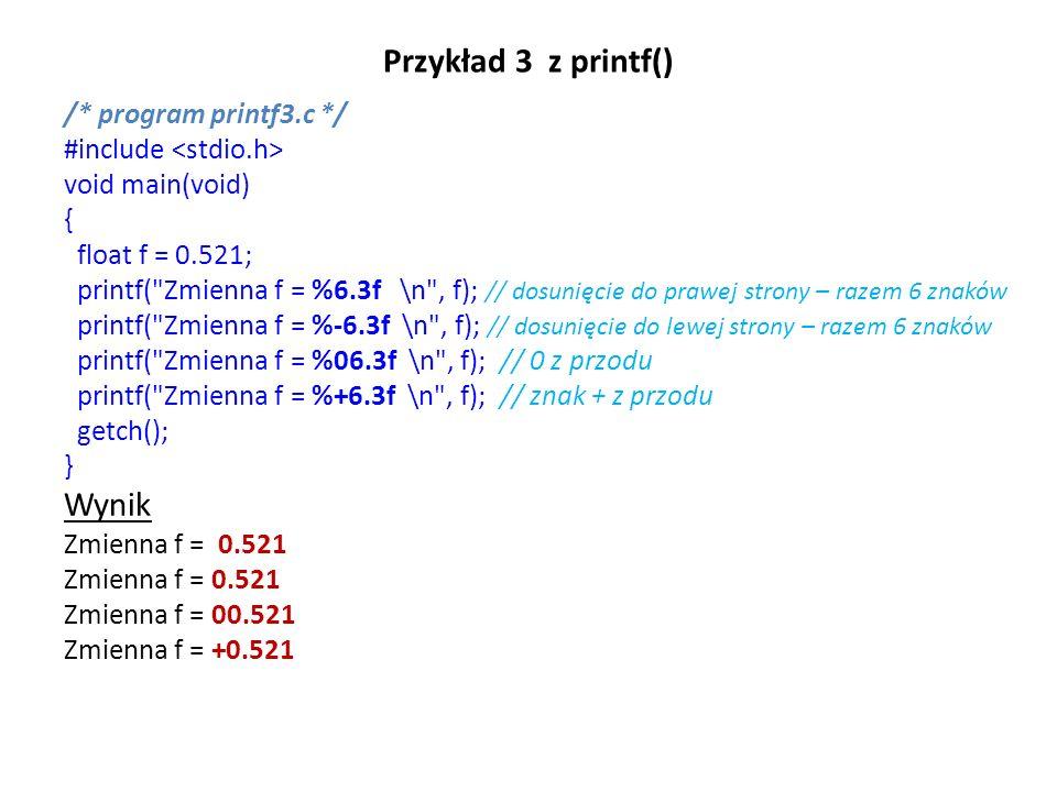 Przykład 3 z printf() /* program printf3.c */ #include void main(void) { float f = 0.521; printf( Zmienna f = %6.3f \n , f); // dosunięcie do prawej strony – razem 6 znaków printf( Zmienna f = %-6.3f \n , f); // dosunięcie do lewej strony – razem 6 znaków printf( Zmienna f = %06.3f \n , f); // 0 z przodu printf( Zmienna f = %+6.3f \n , f); // znak + z przodu getch(); } Wynik Zmienna f = 0.521 Zmienna f = 00.521 Zmienna f = +0.521