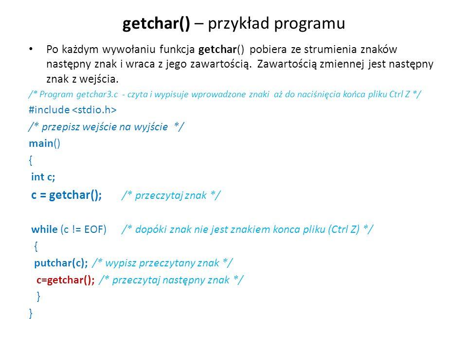 getchar() – przykład programu Po każdym wywołaniu funkcja getchar() pobiera ze strumienia znaków następny znak i wraca z jego zawartością. Zawartością