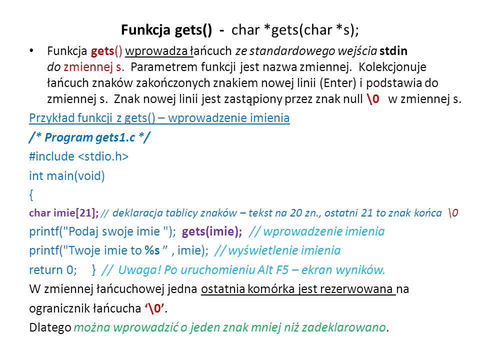 Funkcja gets() - char *gets(char *s); Funkcja gets() wprowadza łańcuch ze standardowego wejścia stdin do zmiennej s. Parametrem funkcji jest nazwa zmi