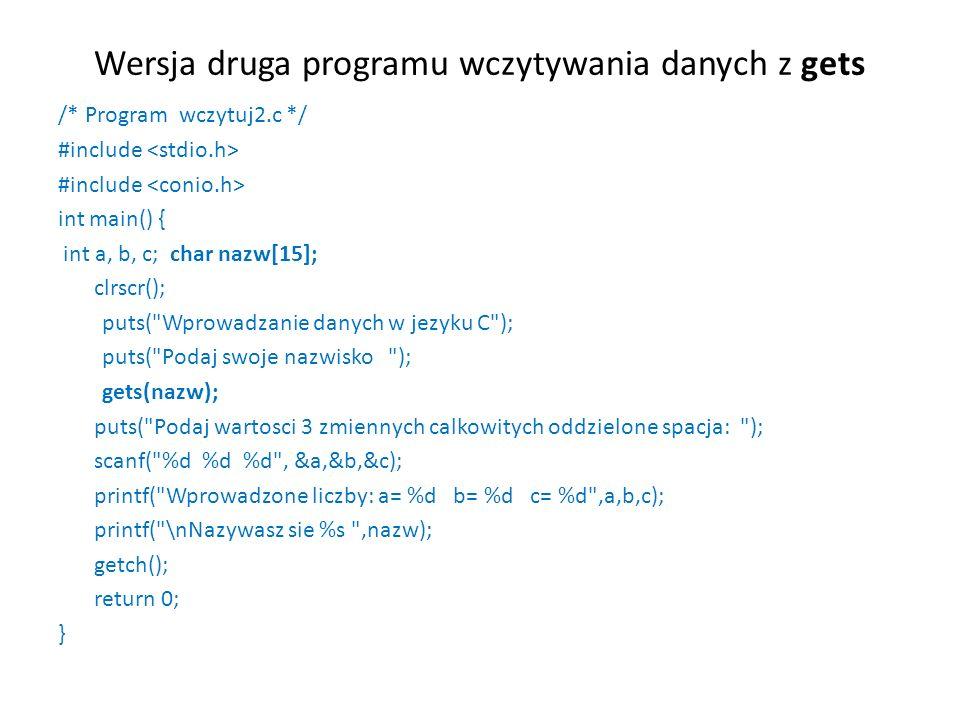 Wersja druga programu wczytywania danych z gets /* Program wczytuj2.c */ #include int main() { int a, b, c; char nazw[15]; clrscr(); puts( Wprowadzanie danych w jezyku C ); puts( Podaj swoje nazwisko ); gets(nazw); puts( Podaj wartosci 3 zmiennych calkowitych oddzielone spacja: ); scanf( %d %d %d , &a,&b,&c); printf( Wprowadzone liczby: a= %d b= %d c= %d ,a,b,c); printf( \nNazywasz sie %s ,nazw); getch(); return 0; }