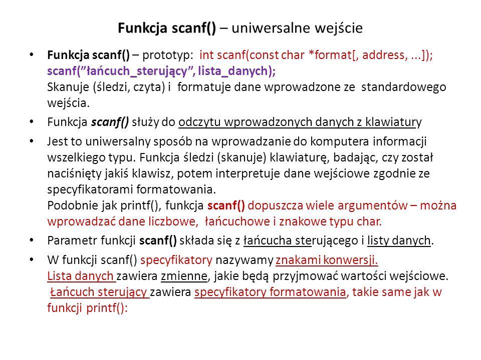 Funkcja scanf() – uniwersalne wejście Funkcja scanf() – prototyp: int scanf(const char *format[, address,...]); scanf(łańcuch_sterujący, lista_danych); Skanuje (śledzi, czyta) i formatuje dane wprowadzone ze standardowego wejścia.