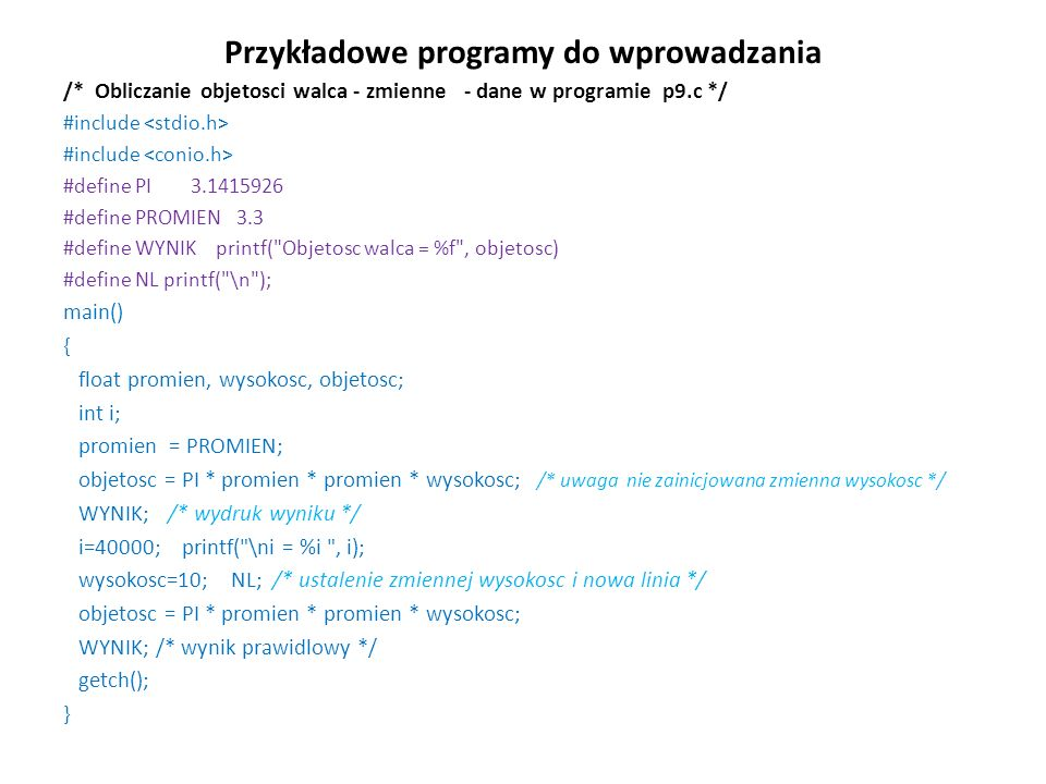 Przykładowe programy do wprowadzania /* Obliczanie objetosci walca - zmienne - dane w programie p9.c */ #include #define PI 3.1415926 #define PROMIEN
