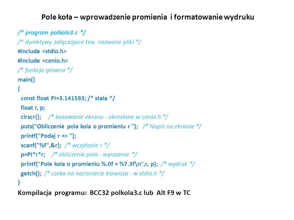 Pole koła – wprowadzenie promienia i formatowanie wydruku /* program polkola3.c */ /* dyrektywy załączajace tzw. nazwane pliki */ #include /* funkcja