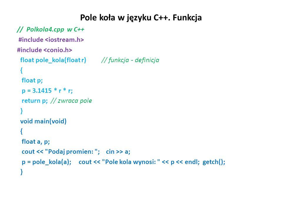 Pole koła w języku C++. Funkcja // Polkola4.cpp w C++ #include float pole_kola(float r) // funkcja - definicja { float p; p = 3.1415 * r * r; return p
