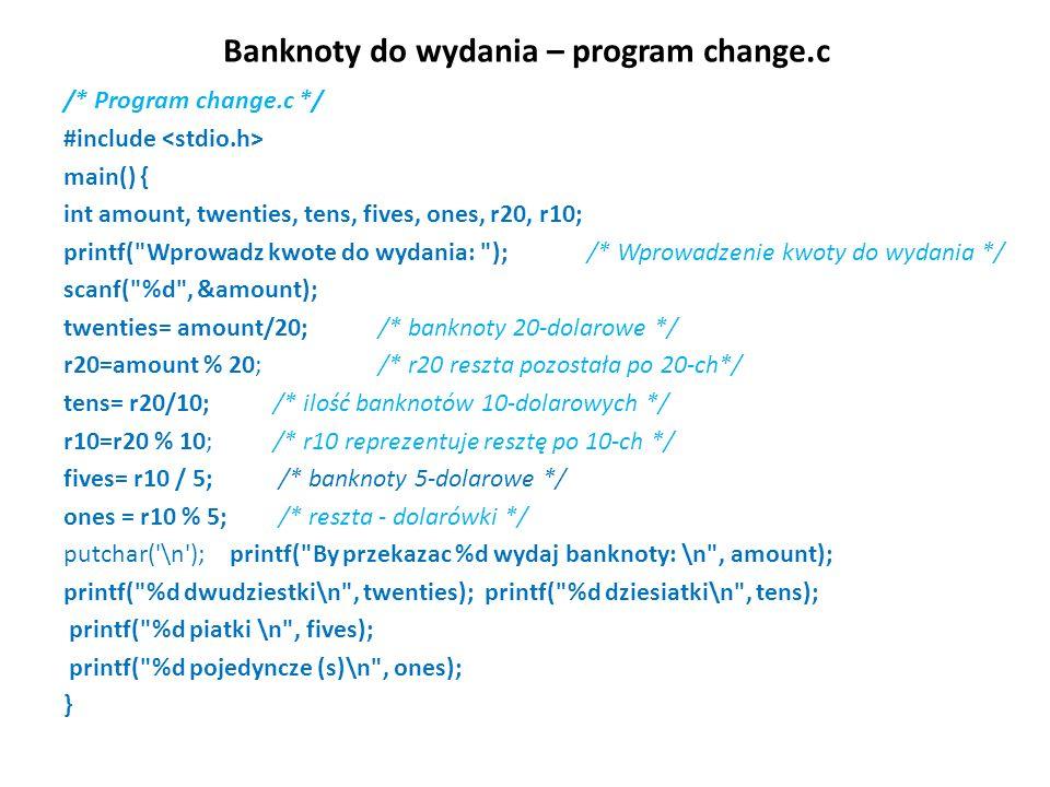Banknoty do wydania – program change.c /* Program change.c */ #include main() { int amount, twenties, tens, fives, ones, r20, r10; printf( Wprowadz kwote do wydania: ); /* Wprowadzenie kwoty do wydania */ scanf( %d , &amount); twenties= amount/20; /* banknoty 20-dolarowe */ r20=amount % 20; /* r20 reszta pozostała po 20-ch*/ tens= r20/10; /* ilość banknotów 10-dolarowych */ r10=r20 % 10; /* r10 reprezentuje resztę po 10-ch */ fives= r10 / 5; /* banknoty 5-dolarowe */ ones = r10 % 5; /* reszta - dolarówki */ putchar( \n ); printf( By przekazac %d wydaj banknoty: \n , amount); printf( %d dwudziestki\n , twenties); printf( %d dziesiatki\n , tens); printf( %d piatki \n , fives); printf( %d pojedyncze (s)\n , ones); }