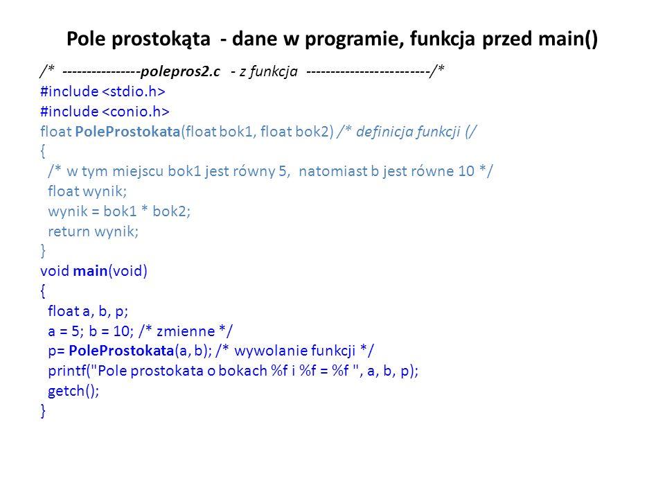 Pole prostokąta - dane w programie, funkcja przed main() /* ----------------polepros2.c - z funkcja -------------------------/* #include float PoleProstokata(float bok1, float bok2) /* definicja funkcji (/ { /* w tym miejscu bok1 jest równy 5, natomiast b jest równe 10 */ float wynik; wynik = bok1 * bok2; return wynik; } void main(void) { float a, b, p; a = 5; b = 10; /* zmienne */ p= PoleProstokata(a, b); /* wywolanie funkcji */ printf( Pole prostokata o bokach %f i %f = %f , a, b, p); getch(); }
