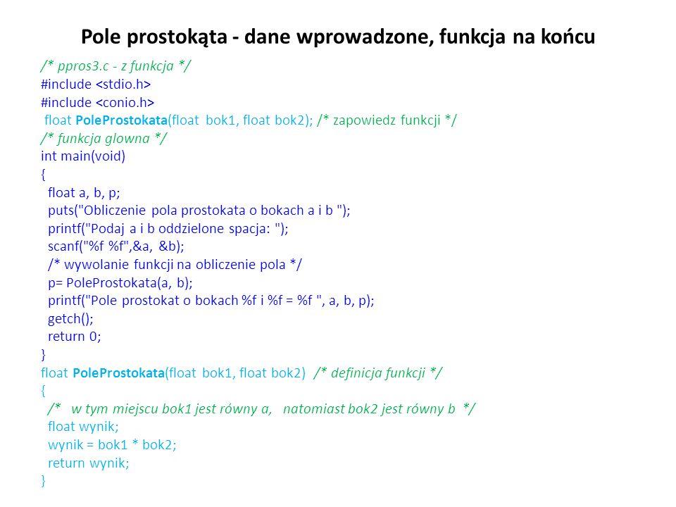 Pole prostokąta - dane wprowadzone, funkcja na końcu /* ppros3.c - z funkcja */ #include float PoleProstokata(float bok1, float bok2); /* zapowiedz funkcji */ /* funkcja glowna */ int main(void) { float a, b, p; puts( Obliczenie pola prostokata o bokach a i b ); printf( Podaj a i b oddzielone spacja: ); scanf( %f %f ,&a, &b); /* wywolanie funkcji na obliczenie pola */ p= PoleProstokata(a, b); printf( Pole prostokat o bokach %f i %f = %f , a, b, p); getch(); return 0; } float PoleProstokata(float bok1, float bok2) /* definicja funkcji */ { /* w tym miejscu bok1 jest równy a, natomiast bok2 jest równy b */ float wynik; wynik = bok1 * bok2; return wynik; }