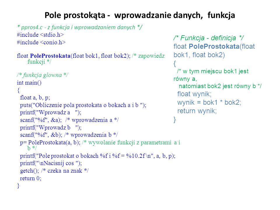 Pole prostokąta - wprowadzanie danych, funkcja * ppros4.c - z funkcja i wprowadzaniem danych */ #include float PoleProstokata(float bok1, float bok2); /* zapowiedz funkcji */ /* funkcja glowna */ int main() { float a, b, p; puts( Obliczenie pola prostokata o bokach a i b ); printf( Wprowadz a ); scanf( %f , &a); /* wprowadzenia a */ printf( Wprowadz b ); scanf( %f , &b); /* wprowadzenia b */ p= PoleProstokata(a, b); /* wywolanie funkcji z parametrami a i b */ printf( Pole prostokat o bokach %f i %f = %10.2f \n , a, b, p); printf( \nNacisnij cos ); getch(); /* czeka na znak */ return 0; } /* Funkcja - definicja */ float PoleProstokata(float bok1, float bok2) { /* w tym miejscu bok1 jest równy a, natomiast bok2 jest równy b */ float wynik; wynik = bok1 * bok2; return wynik; }