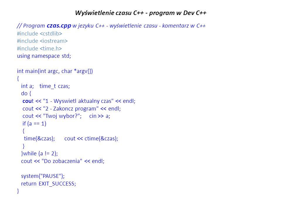 Wyświetlenie czasu C++ - program w Dev C++ // Program czas.cpp w jezyku C++ - wyświetlenie czasu - komentarz w C++ #include using namespace std; int main(int argc, char *argv[]) { int a; time_t czas; do { cout << 1 - Wyswietl aktualny czas << endl; cout << 2 - Zakoncz program << endl; cout > a; if (a == 1) { time(&czas); cout << ctime(&czas); } }while (a != 2); cout << Do zobaczenia << endl; system( PAUSE ); return EXIT_SUCCESS; }