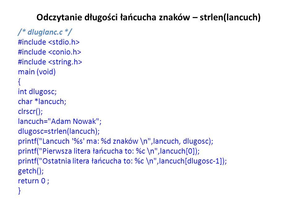 Odczytanie długości łańcucha znaków – strlen(lancuch) /* dluglanc.c */ #include main (void) { int dlugosc; char *lancuch; clrscr(); lancuch= Adam Nowak ; dlugosc=strlen(lancuch); printf( Lancuch %s ma: %d znaków \n ,lancuch, dlugosc); printf( Pierwsza litera łańcucha to: %c \n ,lancuch[0]); printf( Ostatnia litera łańcucha to: %c \n ,lancuch[dlugosc-1]); getch(); return 0 ; }