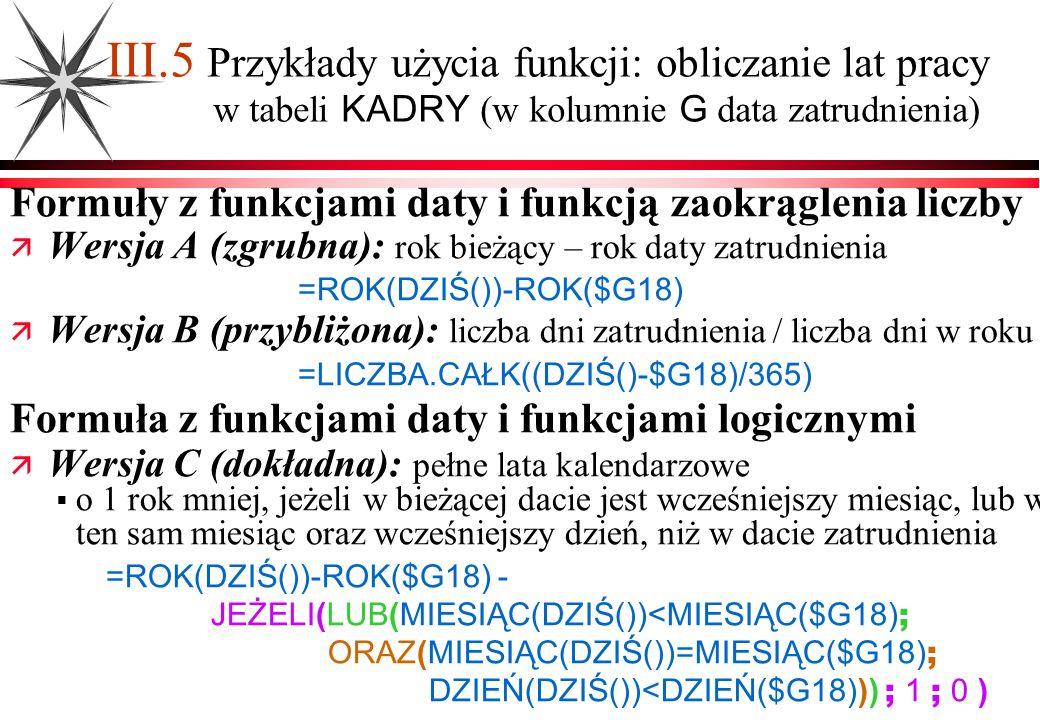 III.5 Przykłady użycia funkcji: obliczanie lat pracy w tabeli KADRY (w kolumnie G data zatrudnienia) Formuły z funkcjami daty i funkcją zaokrąglenia l