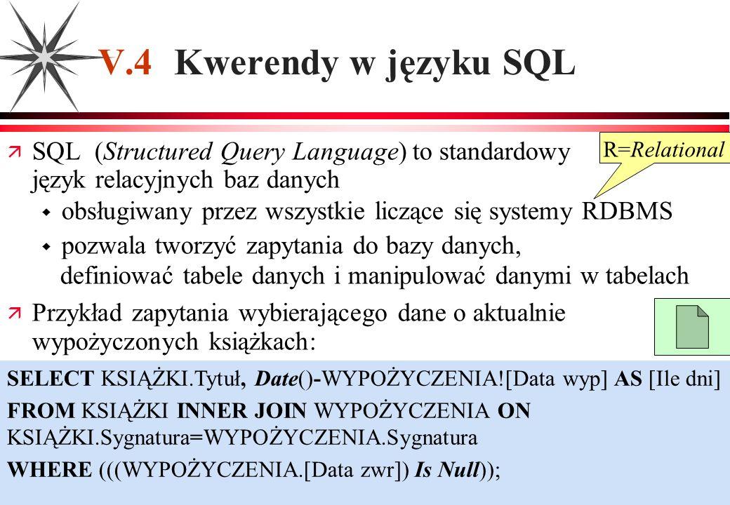 V.4 Kwerendy w języku SQL SQL (Structured Query Language) to standardowy język relacyjnych baz danych obsługiwany przez wszystkie liczące się systemy