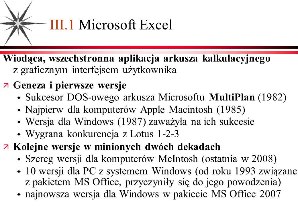 III.2 Środowisko programu Excel Prototypowe GUI MS Office, zintegrowane z innymi aplikacjami Skoroszyt i arkusze Arkusz ma 2 16 (2 20 ) wierszy 2 8 (2 14 ) kolumn w wersji 2003 (2007) Skoroszyt zawiera dowolną liczbę arkuszy (domyślnie 3) Dowolna liczba otwartych skoroszytów w aplikacji Excel Specyficzne pozycje menu Widok / Podgląd podziału stron; Wstaw / Wiersze, Kolumny, Arkusz, Funkcja, Nazwa; Format / Komórki, Wiersz, Kolumna, Formatowanie warunkowe Dane / Sortuj, Filtr, Grupy i konspekt, Sumy częściowe, Tabele przestawne, Importuj dane zewnętrzne Specyficzne paski narzędziowe do pracy z danymi, formularzy, formuł, tabeli przestawnych