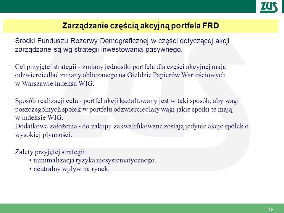 16 Zarządzanie częścią akcyjną portfela FRD Środki Funduszu Rezerwy Demograficznej w części dotyczącej akcji zarządzane są wg strategii inwestowania pasywnego.