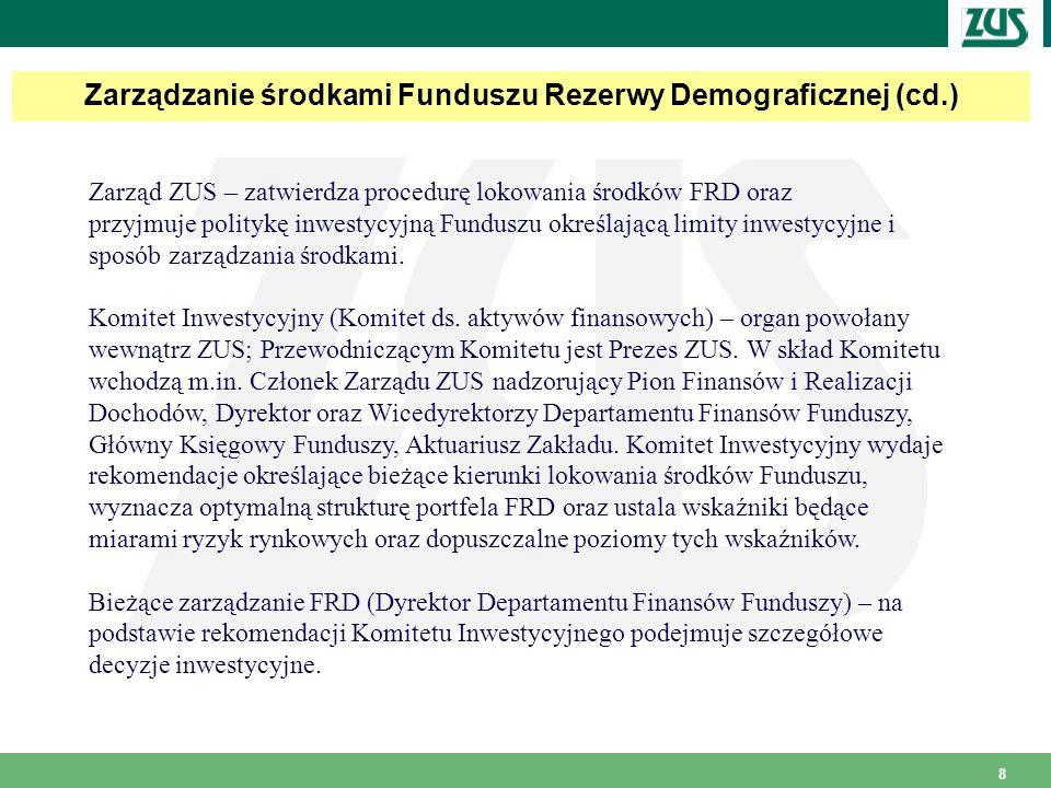 8 Zarządzanie środkami Funduszu Rezerwy Demograficznej (cd.) Zarząd ZUS – zatwierdza procedurę lokowania środków FRD oraz przyjmuje politykę inwestycyjną Funduszu określającą limity inwestycyjne i sposób zarządzania środkami.