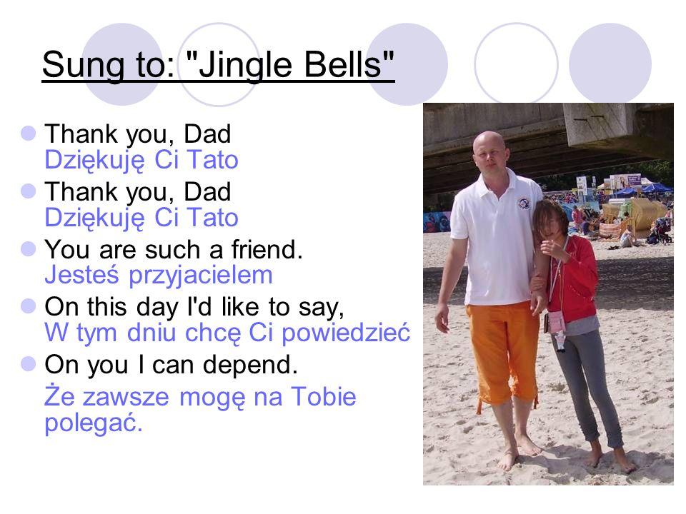 Thank you, Dad Dziękuję Ci Tato You are such a friend. Jesteś przyjacielem On this day I'd like to say, W tym dniu chcę Ci powiedzieć On you I can dep