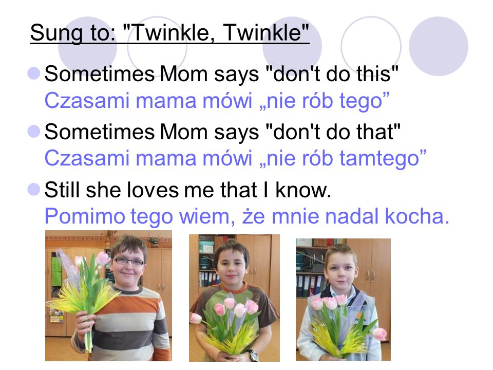 Sung to: Twinkle, Twinkle Sometimes Mom says don t do this Czasami mama mówi nie rób tego Sometimes Mom says don t do that Czasami mama mówi nie rób tamtego Still she loves me that I know.