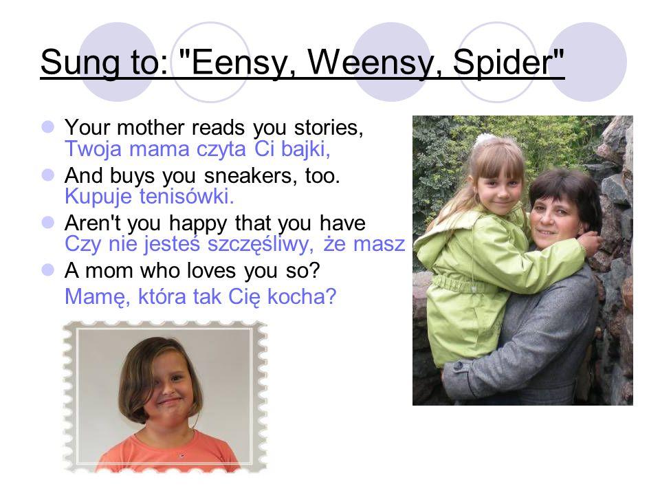 Your mother reads you stories, Twoja mama czyta Ci bajki, And buys you sneakers, too. Kupuje tenisówki. Aren't you happy that you have Czy nie jesteś