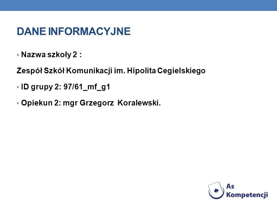 DANE INFORMACYJNE Nazwa szkoły 2 : Zespół Szkół Komunikacji im. Hipolita Cegielskiego ID grupy 2: 97/61_mf_g1 Opiekun 2: mgr Grzegorz Koralewski.