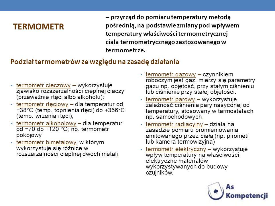 TERMOMETR – przyrząd do pomiaru temperatury metodą pośrednią, na podstawie zmiany pod wpływem temperatury właściwości termometrycznej ciała termometry