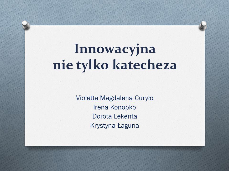 Innowacyjna nie tylko katecheza Violetta Magdalena Curyło Irena Konopko Dorota Lekenta Krystyna Łaguna
