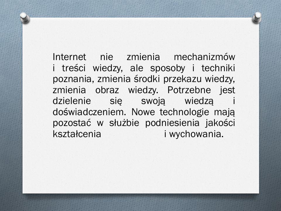 Internet nie zmienia mechanizmów i treści wiedzy, ale sposoby i techniki poznania, zmienia środki przekazu wiedzy, zmienia obraz wiedzy. Potrzebne jes