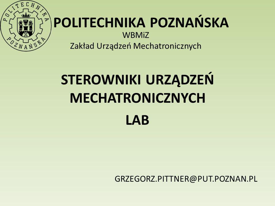 POLITECHNIKA POZNAŃSKA WBMiZ Zakład Urządzeń Mechatronicznych STEROWNIKI URZĄDZEŃ MECHATRONICZNYCH LAB GRZEGORZ.PITTNER@PUT.POZNAN.PL