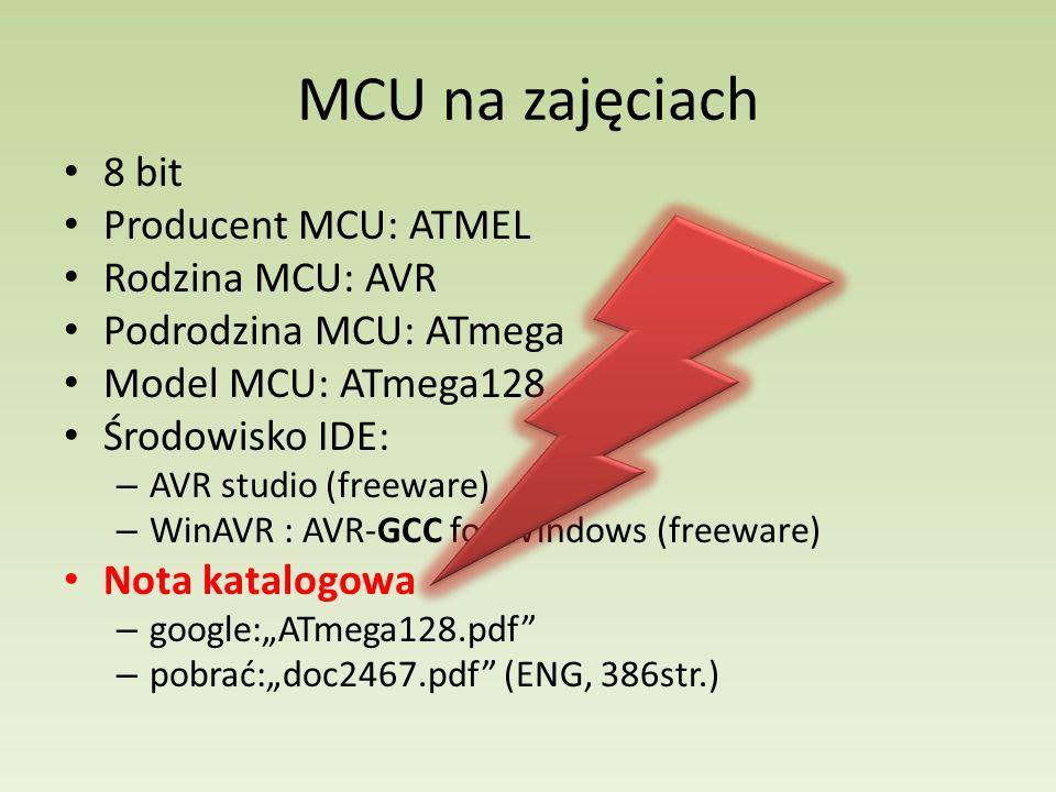 MCU na zajęciach 8 bit Producent MCU: ATMEL Rodzina MCU: AVR Podrodzina MCU: ATmega Model MCU: ATmega128 Środowisko IDE: – AVR studio (freeware) – Win