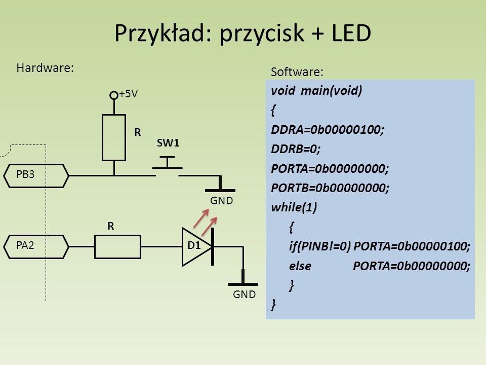 Przykład: przycisk + LED Hardware: PA2 GND R D1 PB3 R +5V GND Software: void main(void) { DDRA=0b00000100; DDRB=0; PORTA=0b00000000; PORTB=0b00000000;