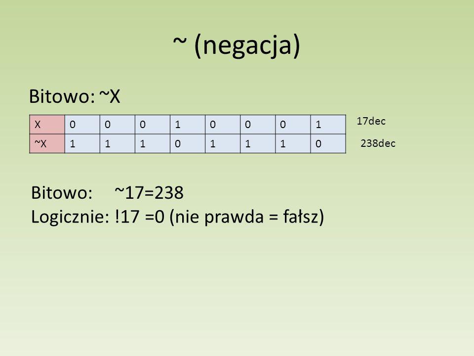 ~ (negacja) Bitowo: ~X X00010001 ~X11101110 17dec 238dec Bitowo: ~17=238 Logicznie: !17 =0 (nie prawda = fałsz)