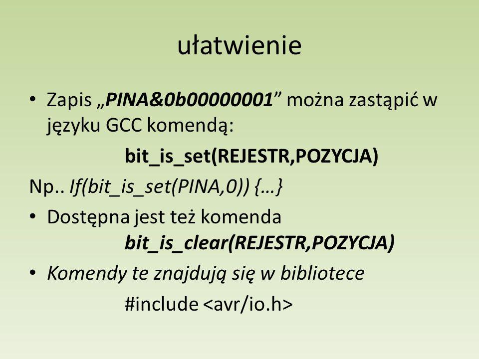 ułatwienie Zapis PINA&0b00000001 można zastąpić w języku GCC komendą: bit_is_set(REJESTR,POZYCJA) Np.. If(bit_is_set(PINA,0)) {…} Dostępna jest też ko