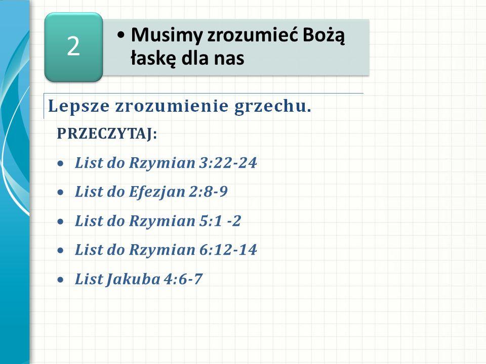 PRZECZYTAJ: List do Rzymian 3:22-24 List do Efezjan 2:8-9 List do Rzymian 5:1 -2 List do Rzymian 6:12-14 List Jakuba 4:6-7 Musimy zrozumieć Bożą łaskę