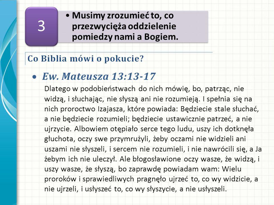 Ew. Mateusza 13:13-17 Musimy zrozumieć to, co przezwycięża oddzielenie pomiedzy nami a Bogiem. 3 Dlatego w podobieństwach do nich mówię, bo, patrząc,