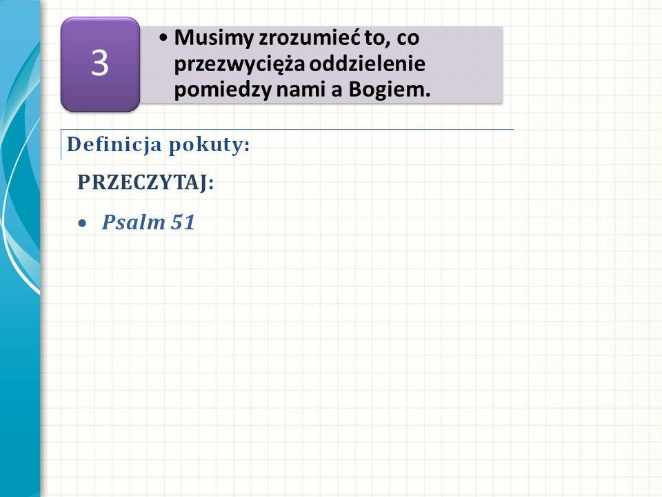 PRZECZYTAJ: Psalm 51 Musimy zrozumieć to, co przezwycięża oddzielenie pomiedzy nami a Bogiem. 3
