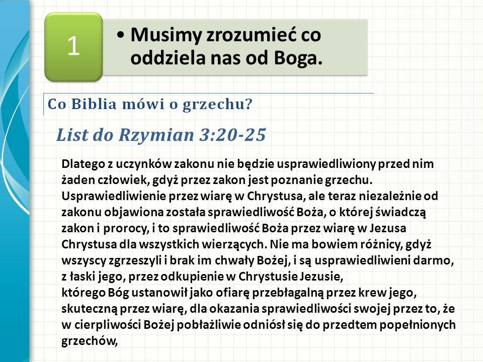 List do Rzymian 3:20-25 Musimy zrozumieć co oddziela nas od Boga. 1 Dlatego z uczynków zakonu nie będzie usprawiedliwiony przed nim żaden człowiek, gd