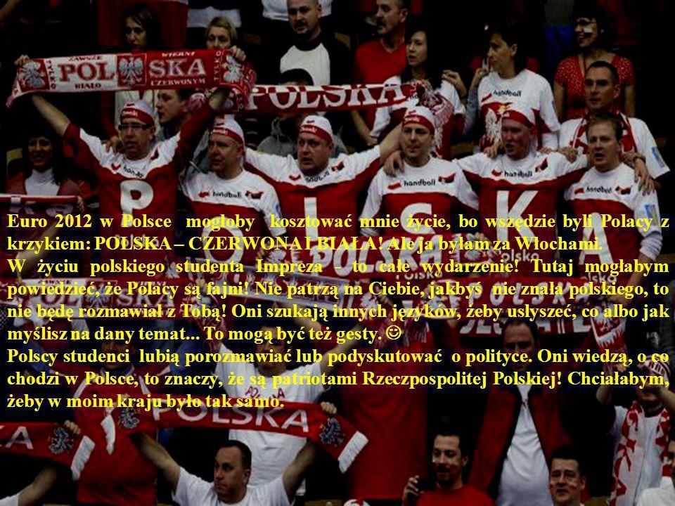 Euro 2012 w Polsce mogłoby kosztować mnie życie, bo wszędzie byli Polacy z krzykiem: POLSKA – CZERWONA I BIAŁA! Ale ja byłam za Włochami. W życiu pols