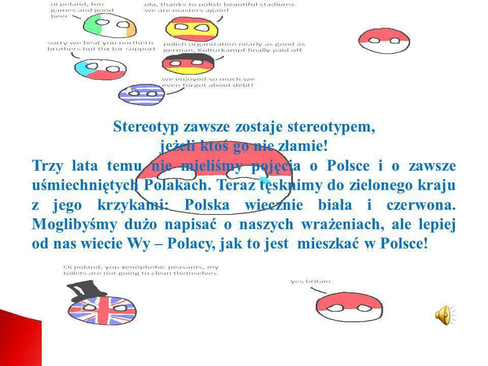 Stereotyp zawsze zostaje stereotypem, jeżeli ktoś go nie złamie! Trzy lata temu nie mieliśmy pojęcia o Polsce i o zawsze uśmiechniętych Polakach. Tera