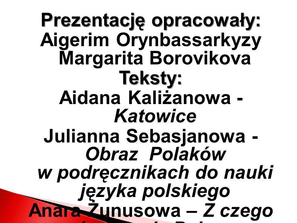 Prezentację opracowały: Aigerim Orynbassarkyzy Margarita BorovikovaTeksty: Aidana Kaliżanowa - Katowice Julianna Sebasjanowa - Obraz Polaków w podręcz