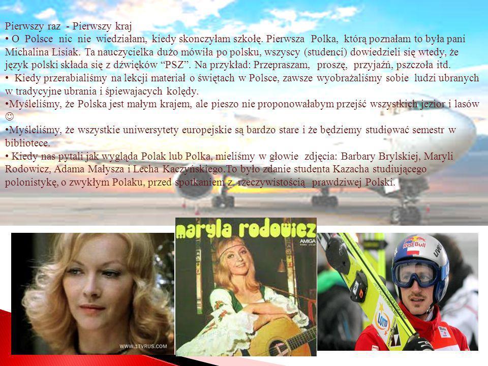 Pierwszy raz - Pierwszy kraj O Polsce nic nie wiedziałam, kiedy skonczyłam szkołę. Pierwsza Polka, którą poznałam to była pani Michalina Lisiak. Ta na