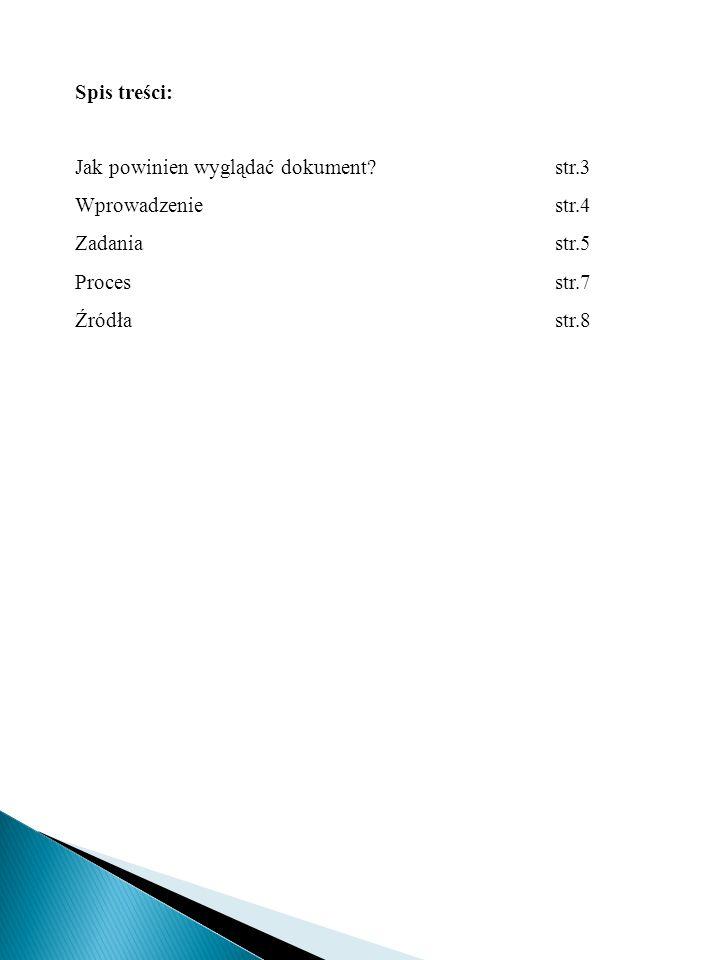 Spis treści: Jak powinien wyglądać dokument? str.3 Wprowadzeniestr.4 Zadania str.5 Processtr.7 Źródłastr.8