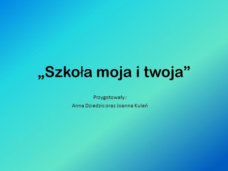 Szko ł a moja i twoja Przygotowały : Anna Dziedzic oraz Joanna Kuleń