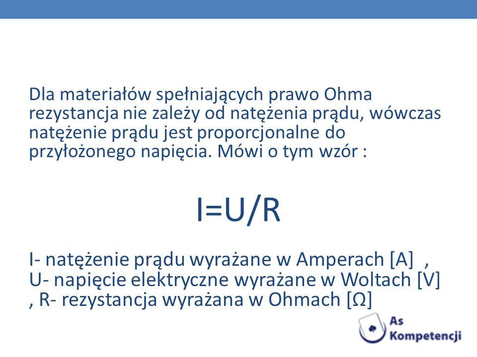 Dla materiałów spełniających prawo Ohma rezystancja nie zależy od natężenia prądu, wówczas natężenie prądu jest proporcjonalne do przyłożonego napięci