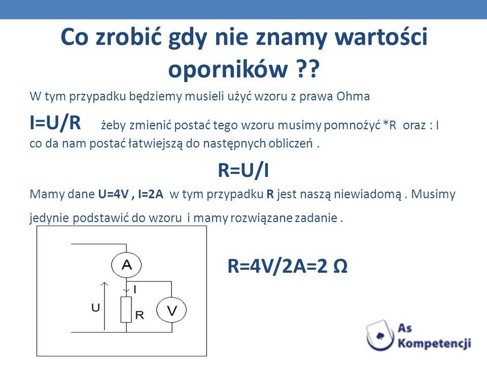Co zrobić gdy nie znamy wartości oporników ?? W tym przypadku będziemy musieli użyć wzoru z prawa Ohma I=U/R żeby zmienić postać tego wzoru musimy pom
